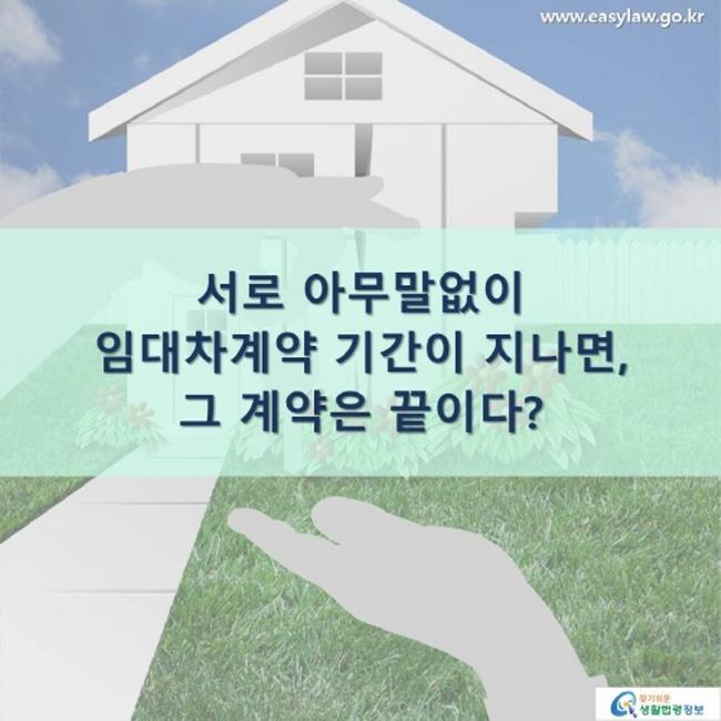 www.easylaw.go.kr 서로 아무말 없이 임대차계약 기간이 지나면, 그 계약은 끝이다? 찾기 쉬운 생활법령정보 로고